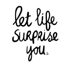 Let life surprise you